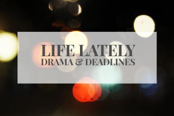 Life lately   drama & deadlines